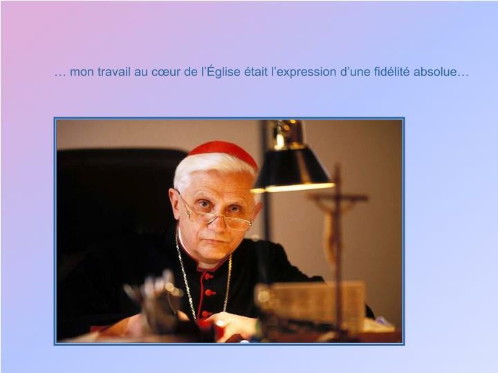 … mon travail au cœur de l'Église était l'expression d'une fidélité absolue…