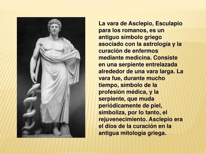 La vara de Asclepio, Esculapio para los romanos, es un antiguo símbolo griego asociado con la astrología y la curación de enfermos mediante medicina. Consiste en una serpiente entrelazada alrededor de una vara larga. La vara fue, durante mucho tiempo, símbolo de la profesión médica, y la serpiente, que muda periódicamente de piel, simboliza, por lo tanto, el rejuvenecimiento. Asclepio era el dios de la curación en la antigua mitología griega.