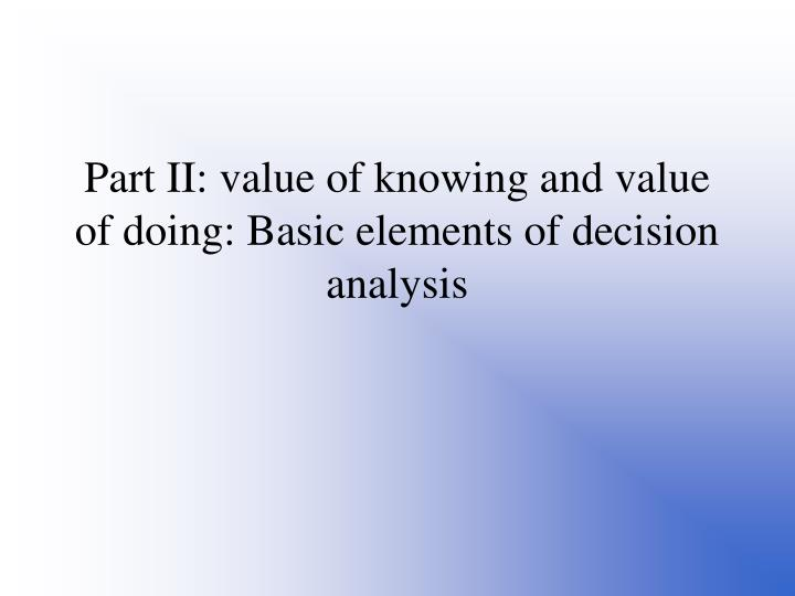 Part II: value of knowing and value of doing: Basic elements of decision analysis
