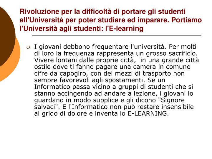 Rivoluzione per la difficoltà di portare gli studenti  all'Università per poter studiare ed imparare. Portiamo l'Università agli studenti: l'E-learning