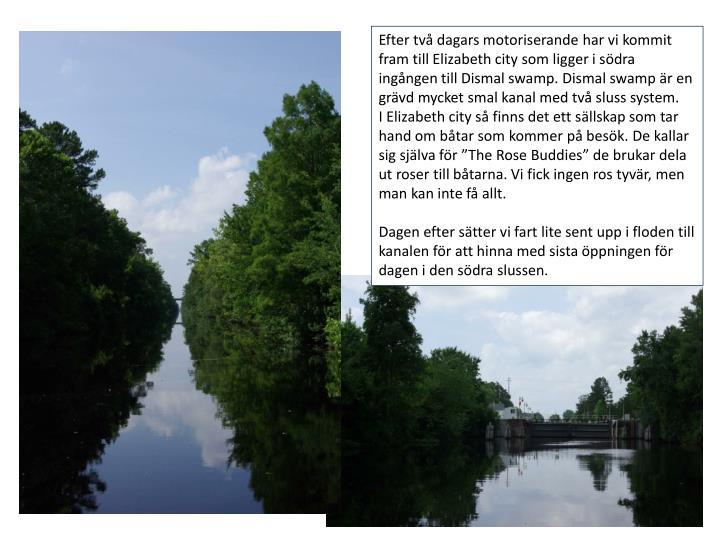 Efter tv dagars motoriserande har vi kommit fram till Elizabeth city som ligger i sdra ingngen till Dismal swamp. Dismal swamp r en grvd mycket smal kanal med tv sluss system.