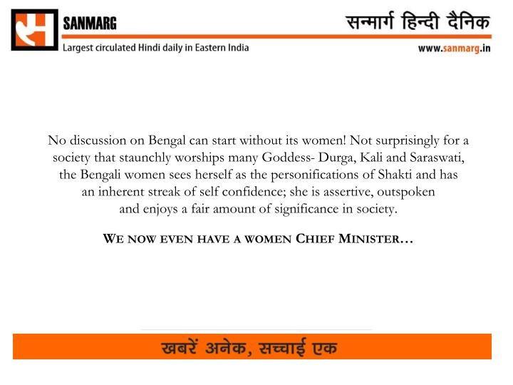 No discussion on Bengal can start without its women! Not surprisingly for a society that staunchly worships many Goddess-