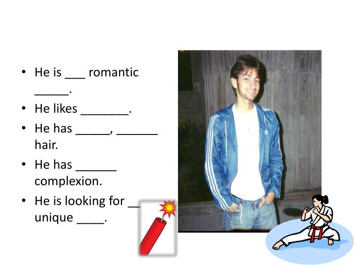 He is ___ romantic _____.