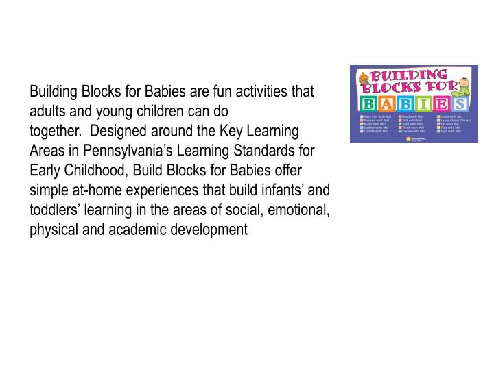 Building Blocks for Babies are fun activities that adults and young children can do together.  Designed around the Key Learning Areas in Pennsylvania's Learning Standards for Early Childhood, Build Blocks for Babies offer simple at-home experiences that build infants' and toddlers' learning in the areas of social, emotional, physical and academic development