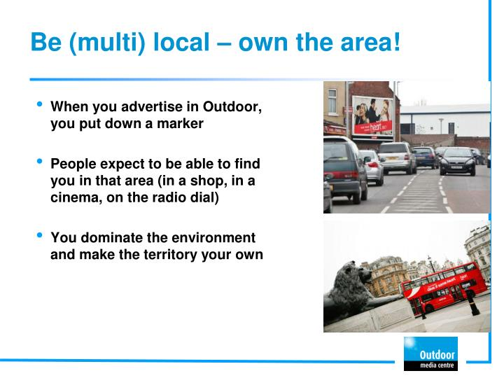Be (multi) local – own the area!