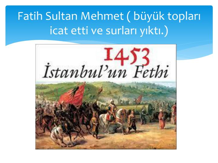 Fatih Sultan Mehmet ( byk toplar icat etti ve surlar ykt.)