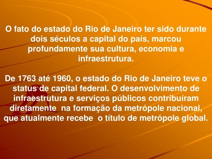 O fato do estado do Rio de Janeiro ter sido durante dois sculos a capital do pas, marcou profundamente sua cultura, economia e infraestrutura.