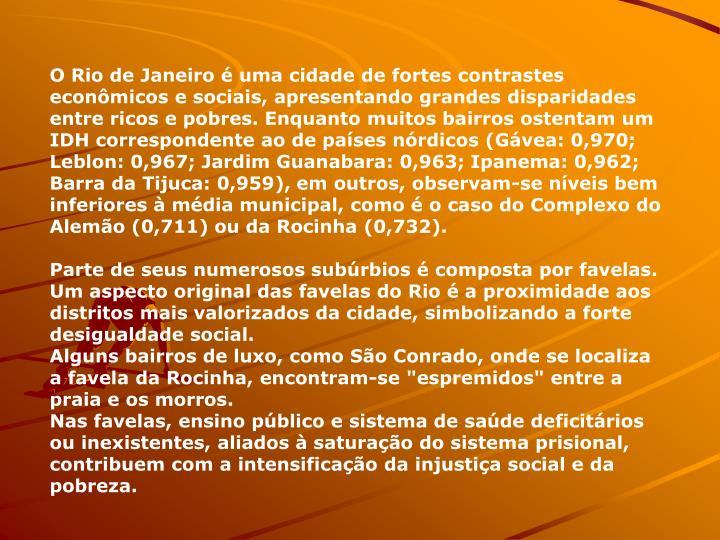 O Rio de Janeiro  uma cidade de fortes contrastes econmicos e sociais, apresentando grandes disparidades entre ricos e pobres. Enquanto muitos bairros ostentam um IDH correspondente ao de pases nrdicos (Gvea: 0,970; Leblon: 0,967; Jardim Guanabara: 0,963; Ipanema: 0,962; Barra da Tijuca: 0,959), em outros, observam-se nveis bem inferiores  mdia municipal, como  o caso do Complexo do Alemo (0,711) ou da Rocinha (0,732).