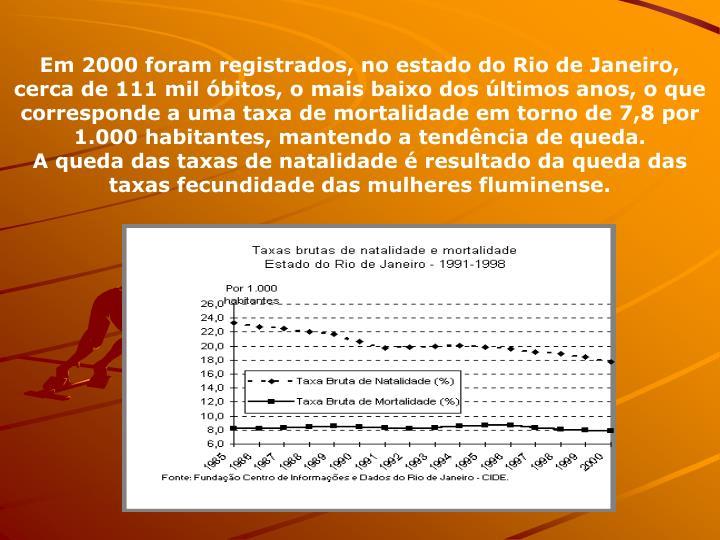 Em 2000 foram registrados, no estado do Rio de Janeiro, cerca de 111 mil bitos, o mais baixo dos ltimos anos, o que corresponde a uma taxa de mortalidade em torno de 7,8 por 1.000 habitantes, mantendo a tendncia de queda.