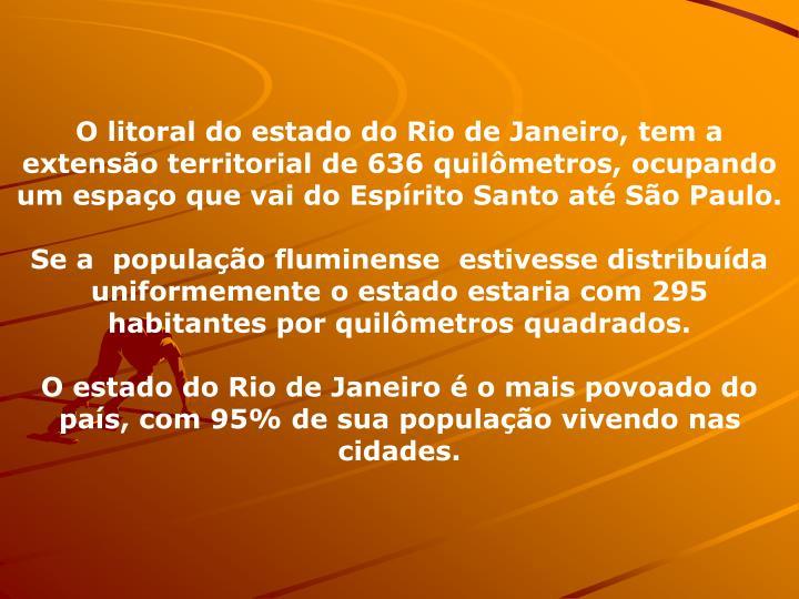 O litoral do estado do Rio de Janeiro, tem a extenso territorial de 636 quilmetros, ocupando um espao que vai do Esprito Santo at So Paulo.