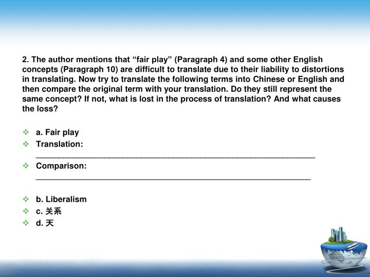 2. The author mentions that fair play (Paragraph 4) and some other English concepts (Paragraph 10) are difficult to translate due to their liability to distortions in translating. Now try to translate the following terms into