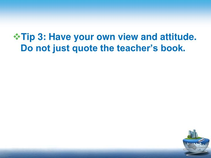 Tip 3: Have your own view and attitude. Do not just quote the teachers book