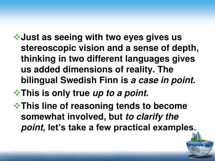 Just as seeing with two eyes gives us stereoscopic vision and a sense of depth, thinking in two different languages gives us added dimensions of reality. The bilingual Swedish Finn is