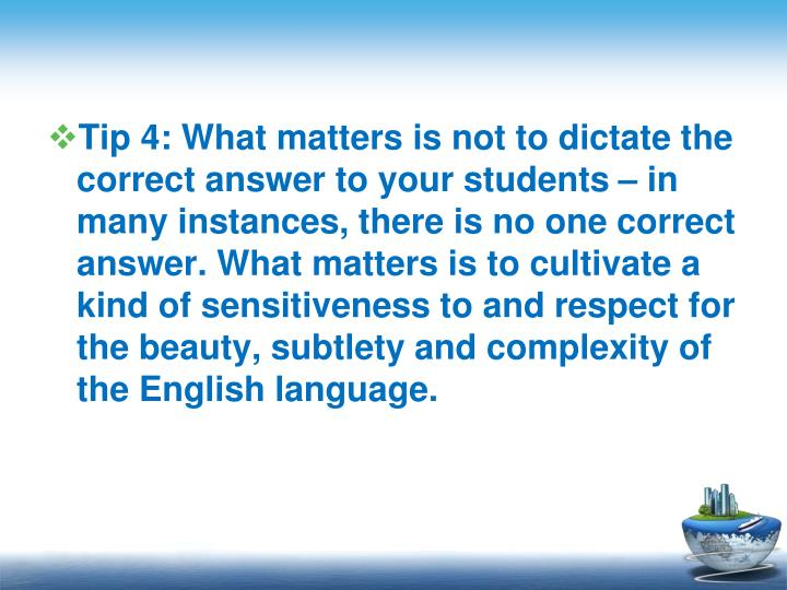 Tip 4: What matters is not to dictate the correct answer to your students  in many instances, there is no one correct answer. What matters is to cultivate a kind of sensitiveness to and respect for the beauty, subtlety and complexity of the English language.
