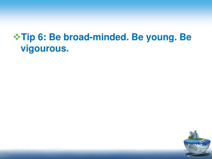 Tip 6: Be broad-minded. Be young. Be