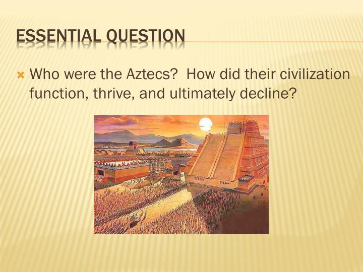 Who were the Aztecs?  How did their civilization function, thrive, and ultimately decline?