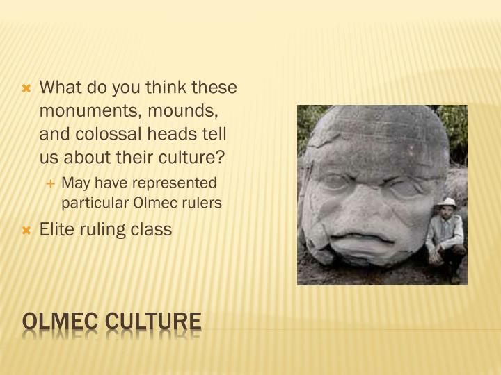 What do you think these monuments, mounds, and colossal heads tell us about their culture?