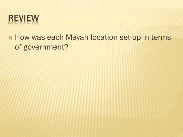 How was each Mayan location set-up in terms of government?