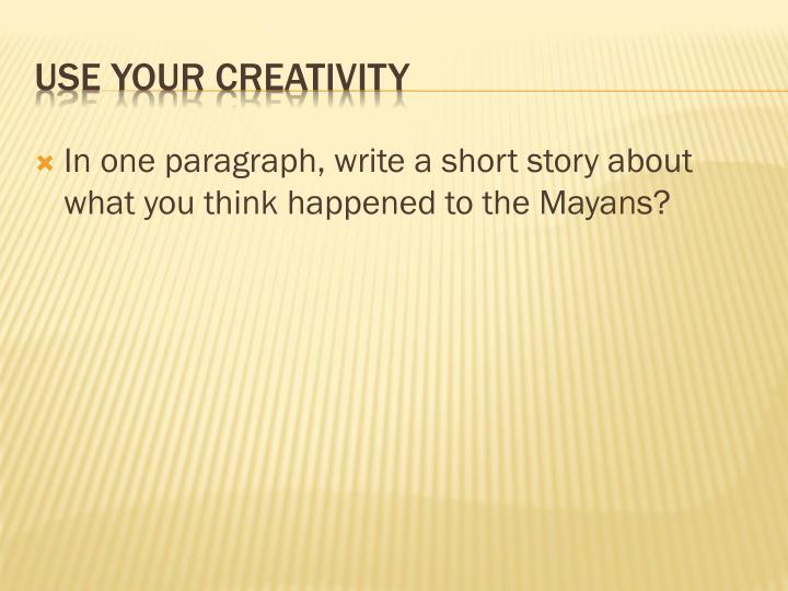 In one paragraph, write a short story about what you think happened to the Mayans?