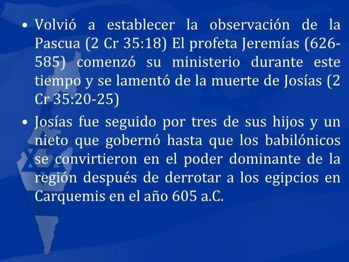 Volvi a establecer la observacin de la Pascua (2 Cr 35:18) El profeta Jeremas (626-585) comenz su ministerio durante este tiempo y se lament de la muerte de Josas (2 Cr 35:20-25)
