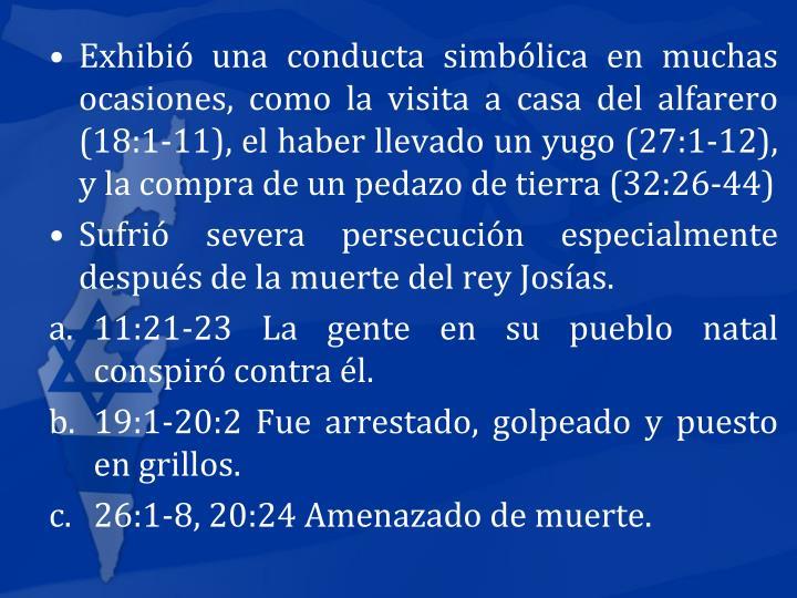 Exhibi una conducta simblica en muchas ocasiones, como la visita a casa del alfarero (18:1-11), el haber llevado un yugo (27:1-12), y la compra de un pedazo de tierra (32:26-44)