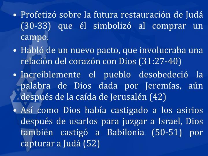 Profetiz sobre la futura restauracin de Jud (30-33) que l simboliz al comprar un campo.