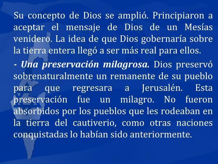 Su concepto de Dios se ampli. Principiaron a aceptar el mensaje de Dios de un Mesas venidero. La idea de que Dios gobernara sobre la tierra entera lleg a ser ms real para ellos.