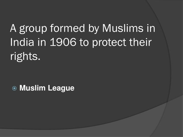 A group formed by Muslims in India in 1906 to protect their rights.