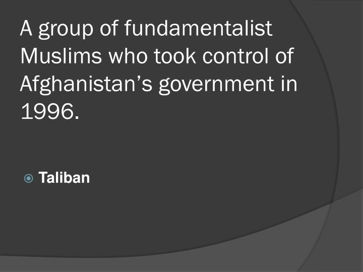A group of fundamentalist Muslims who took control of Afghanistan's government in 1996.