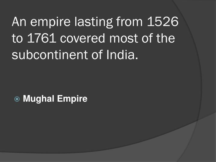 An empire lasting from 1526 to 1761 covered most of the subcontinent of india
