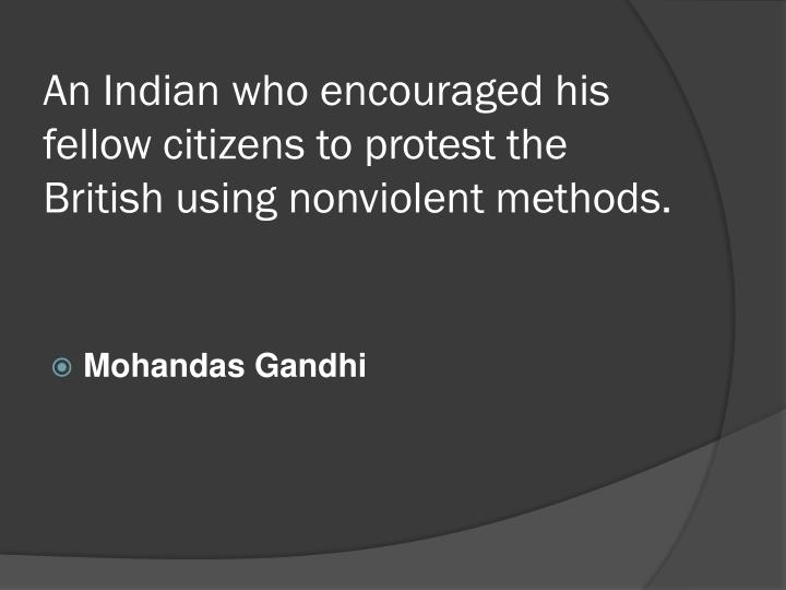 An Indian who encouraged his fellow citizens to protest the British using nonviolent methods.