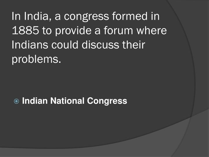 In India, a congress formed in 1885 to provide a forum where Indians could discuss their problems.