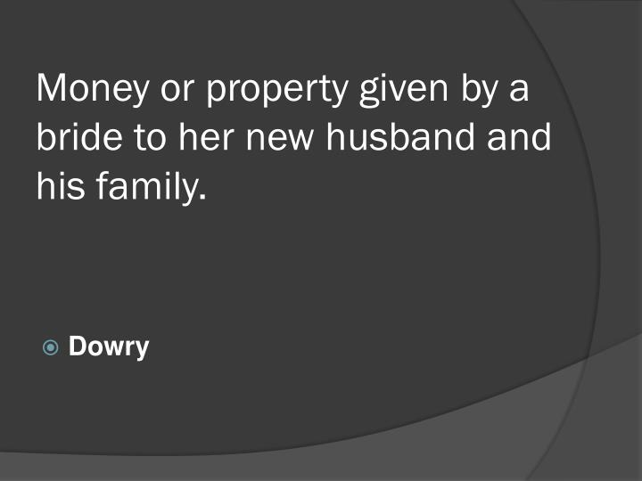 Money or property given by a bride to her new husband and his family.