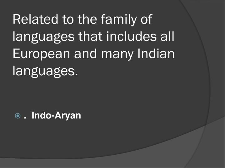 Related to the family of languages that includes all European and many Indian languages.