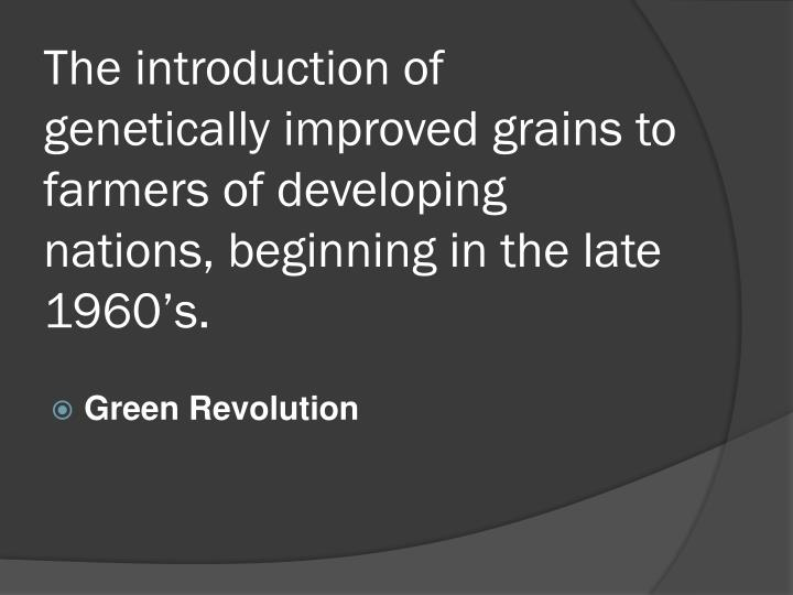 The introduction of genetically improved grains to farmers of developing nations, beginning in the late 1960's.
