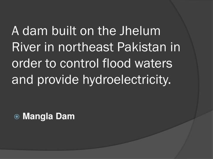 A dam built on the Jhelum River in northeast Pakistan in order to control flood waters and provide hydroelectricity.