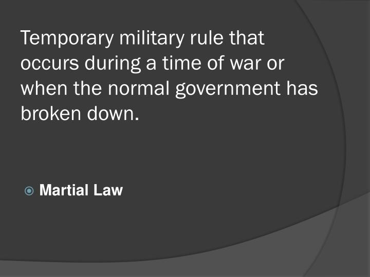 Temporary military rule that occurs during a time of war or when the normal government has broken down.
