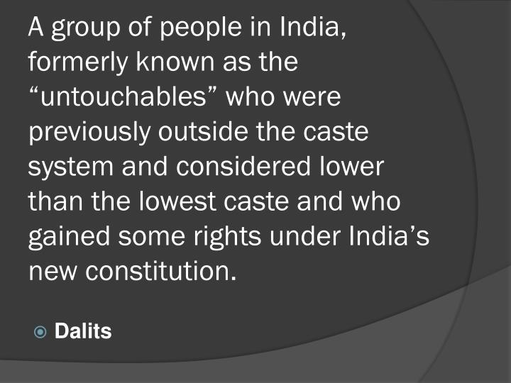 "A group of people in India, formerly known as the ""untouchables"" who were previously outside the caste system and considered lower than the lowest caste and who gained some rights under India's new constitution."