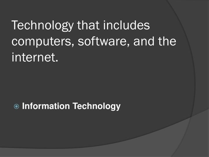 Technology that includes computers, software, and the internet.