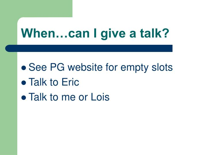 When…can I give a talk?