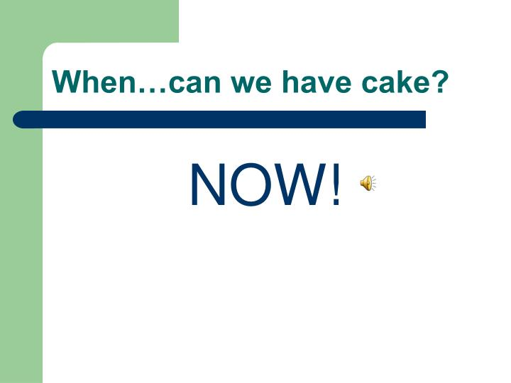 When…can we have cake?