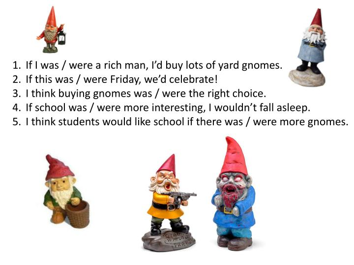 If I was / were a rich man, I'd buy lots of yard gnomes.