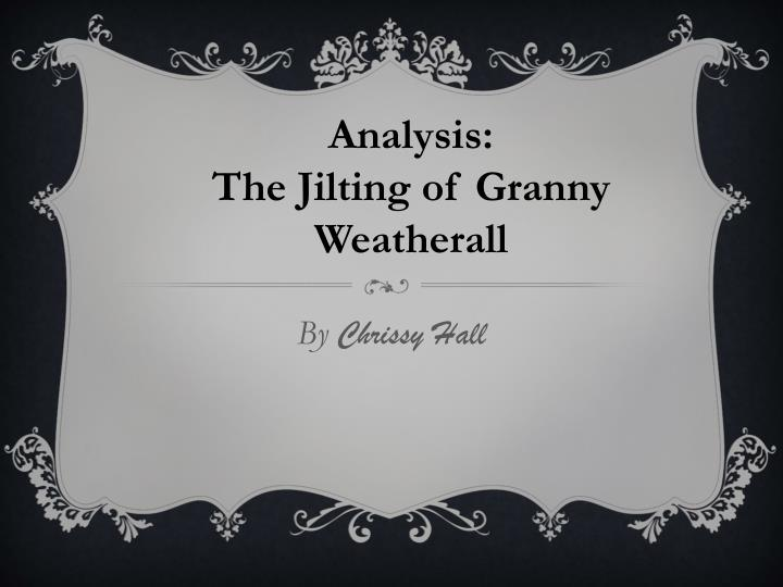 """the jilting of granny weatherall by Granny weatherall from """"the jilting of granny weatherall"""" katherine porter in the story """"the jilting of granny weatherall"""" portrays the character of granny most genuinely and passionately."""