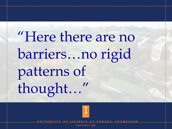"""Here there are no barriers…no rigid patterns of thought…"""