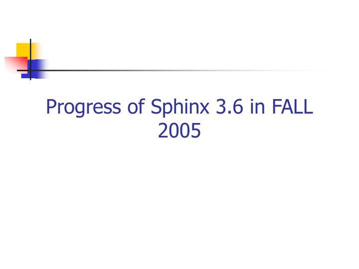 Progress of Sphinx 3.6 in FALL 2005