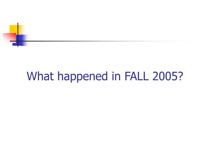 What happened in FALL 2005?