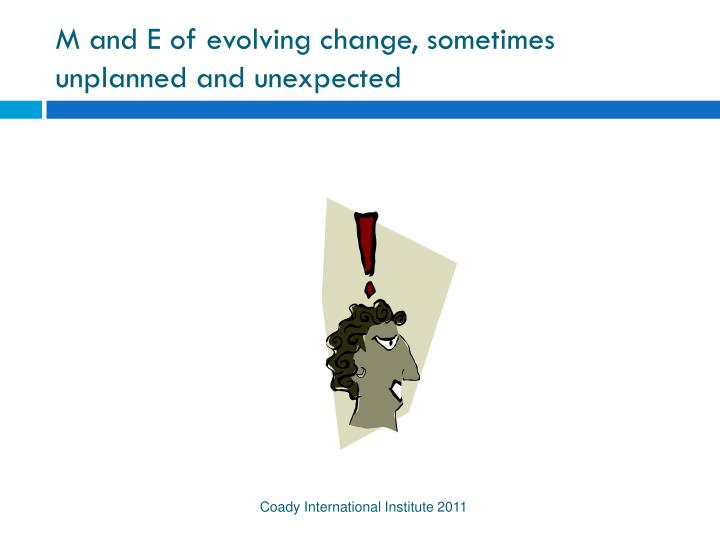 M and E of evolving change, sometimes unplanned and unexpected