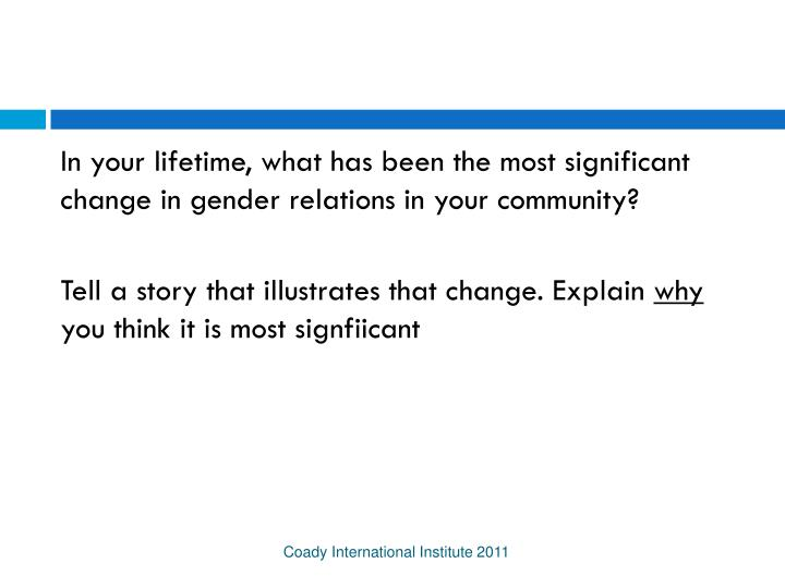 In your lifetime, what has been the most significant change in gender relations in your community?