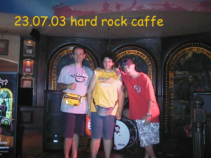 23.07.03 hard rock caffe