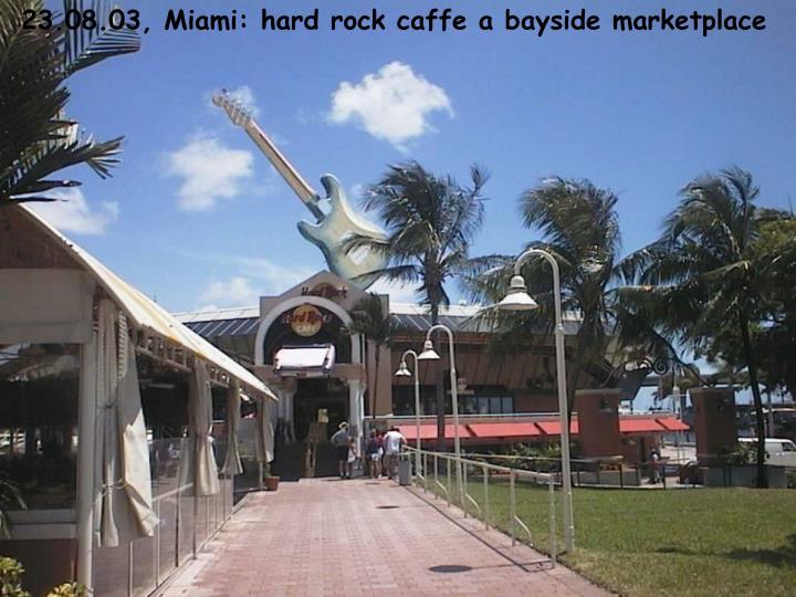 23.08.03, Miami: hard rock caffe a bayside marketplace